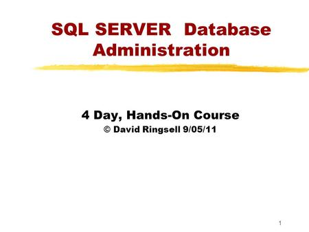 1 SQL SERVER Database Administration 4 Day, Hands-On Course © David Ringsell 9/05/11.