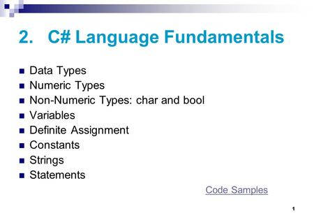 1 2. C# Language Fundamentals Data Types Numeric Types Non-Numeric Types: char and bool Variables Definite Assignment Constants Strings Statements Code.