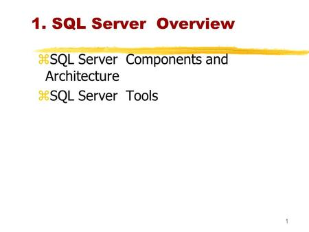 1 1. SQL Server Overview zSQL Server Components and Architecture zSQL Server Tools.