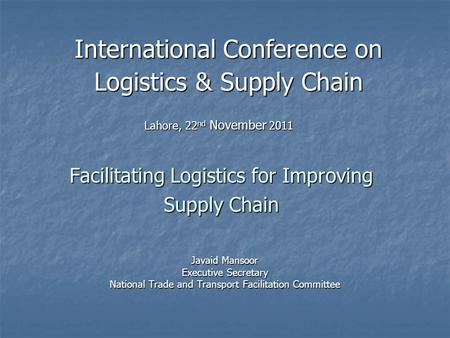 Facilitating Logistics for Improving Supply Chain Javaid Mansoor Executive Secretary National Trade and Transport Facilitation Committee International.