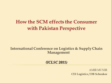 AMIR MUNIR CEI Logistics / DB Schenker How the SCM effects the Consumer with Pakistan Perspective International Conference on Logistics & Supply Chain.