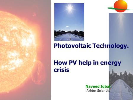 Naveed Iqbal Akhter Solar Ltd Photovoltaic Technology. How PV help in energy crisis.