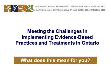 What does this mean for you? Meeting the Challenges in Implementing Evidence-Based Practices and Treatments in Ontario.