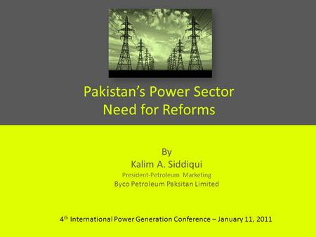 Pakistans Power Sector Need for Reforms By Kalim A. Siddiqui President-Petroleum Marketing Byco Petroleum Paksitan Limited 4 th International Power Generation.