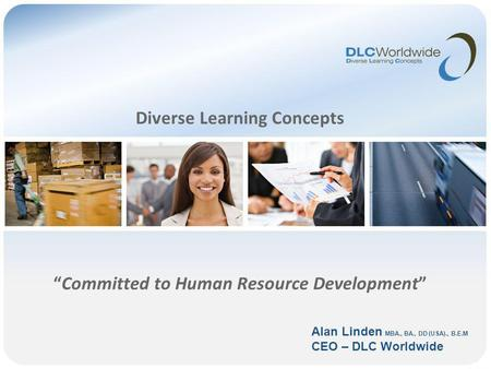 Diverse Learning Concepts Committed to Human Resource Development Alan Linden MBA., BA., DD (USA)., B.E.M CEO – DLC Worldwide.