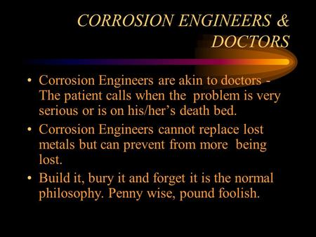 CORROSION ENGINEERS & DOCTORS Corrosion Engineers are akin to doctors - The patient calls when the problem is very serious or is on his/hers death bed.