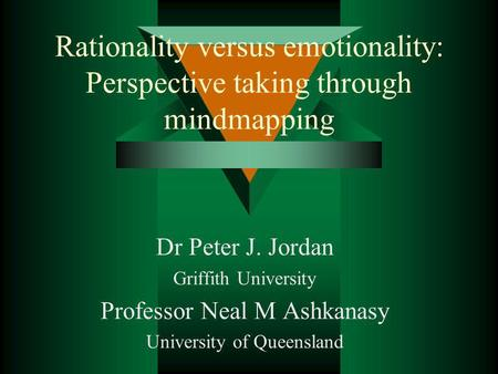 Rationality versus emotionality: Perspective taking through mindmapping Dr Peter J. Jordan Griffith University Professor Neal M Ashkanasy University of.