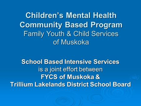 Childrens Mental Health Community Based Program Family Youth & Child Services of Muskoka School Based Intensive Services is a joint effort between FYCS.