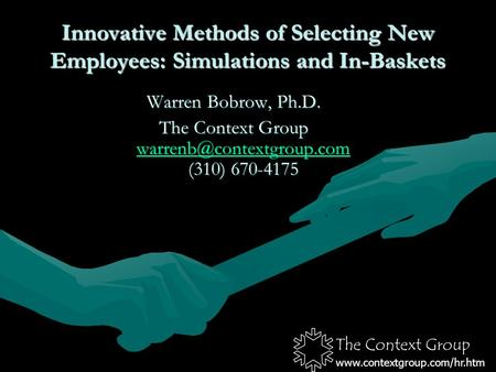 The Context Group www.contextgroup.com/hr.htm Innovative Methods of Selecting New Employees: Simulations and In-Baskets Warren Bobrow, Ph.D. The Context.