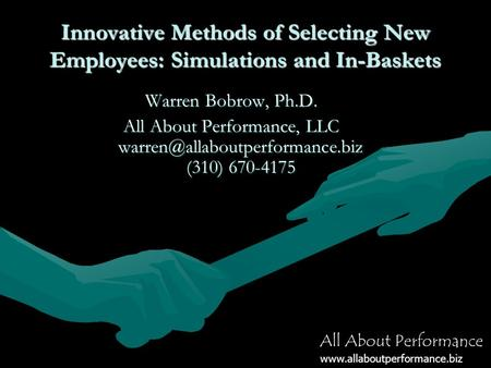All About Performance www.allaboutperformance.biz Innovative Methods of Selecting New Employees: Simulations and In-Baskets Warren Bobrow, Ph.D. All About.