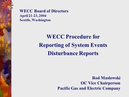 WECC Board of Directors April 21-23, 2004 Seattle, Washington WECC Procedure for Reporting of System Events Disturbance Reports Rod Maslowski OC Vice Chairperson.