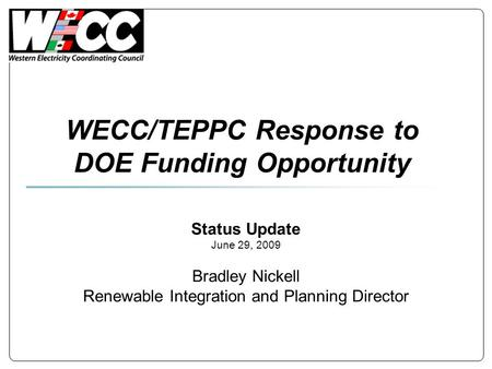 WECC/TEPPC Response to DOE Funding Opportunity Status Update June 29, 2009 Bradley Nickell Renewable Integration and Planning Director.