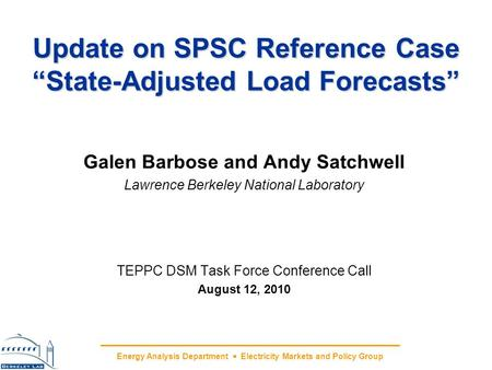 Energy Analysis Department Electricity Markets and Policy Group Update on SPSC Reference Case State-Adjusted Load Forecasts Galen Barbose and Andy Satchwell.