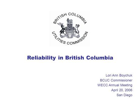 Reliability in British Columbia Lori Ann Boychuk BCUC Commissioner WECC Annual Meeting April 20, 2006 San Diego.