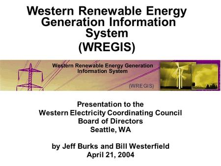 Presentation to the Western Electricity Coordinating Council Board of Directors Seattle, WA by Jeff Burks and Bill Westerfield April 21, 2004 Western Renewable.