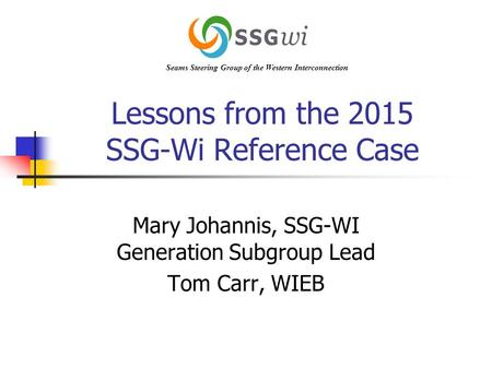 Lessons from the 2015 SSG-Wi Reference Case Mary Johannis, SSG-WI Generation Subgroup Lead Tom Carr, WIEB Seams Steering Group of the Western Interconnection.