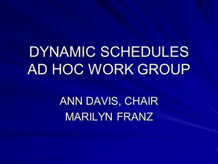 DYNAMIC SCHEDULES AD HOC WORK GROUP ANN DAVIS, CHAIR MARILYN FRANZ.