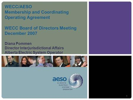 1 WECC/AESO Membership and Coordinating Operating Agreement WECC Board of Directors Meeting December 2007 Diana Pommen Director Interjurisdictional Affairs.