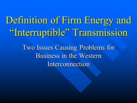 Definition of Firm Energy and Interruptible Transmission Two Issues Causing Problems for Business in the Western Interconnection.