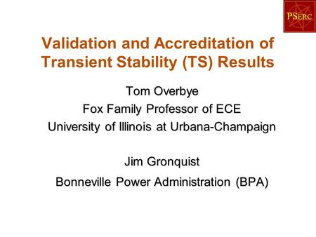 Validation and Accreditation of Transient Stability (TS) Results Tom Overbye Fox Family Professor of ECE University of Illinois at Urbana-Champaign Jim.