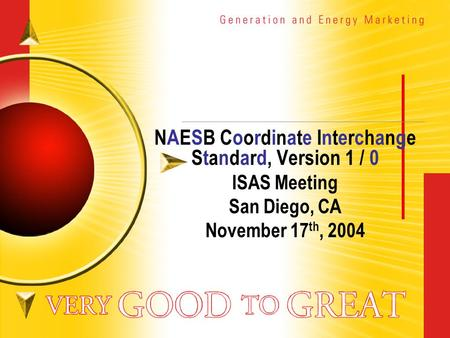 NAESB Coordinate Interchange Standard, Version 1 / 0 ISAS Meeting San Diego, CA November 17 th, 2004.