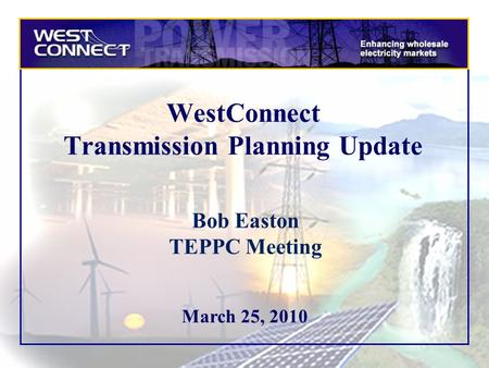 March 25, 2010 WestConnect Transmission Planning Update Bob Easton TEPPC Meeting.