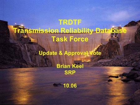 TRDTF Transmission Reliability Database Task Force Update & Approval Vote Brian Keel SRP 10.06.