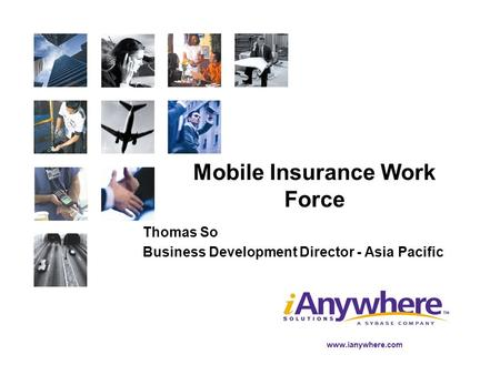 Www.ianywhere.com Mobile Insurance Work Force Thomas So Business Development Director - Asia Pacific.
