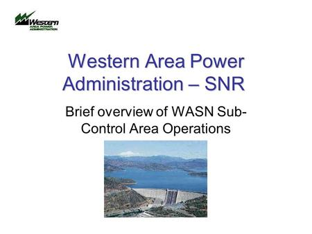 Western Area Power Administration – SNR Brief overview of WASN Sub- Control Area Operations.