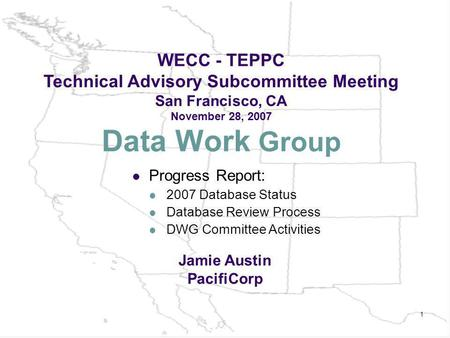 1 Data Work Group WECC - TEPPC Technical Advisory Subcommittee Meeting San Francisco, CA November 28, 2007 Jamie Austin PacifiCorp Progress Report: 2007.