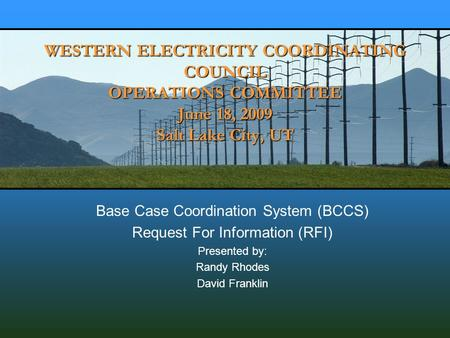 WESTERN ELECTRICITY COORDINATING COUNCIL OPERATIONS COMMITTEE June 18, 2009 Salt Lake City, UT Base Case Coordination System (BCCS) Request For Information.