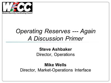 Operating Reserves --- Again A Discussion Primer Steve Ashbaker Director, Operations Mike Wells Director, Market-Operations Interface.