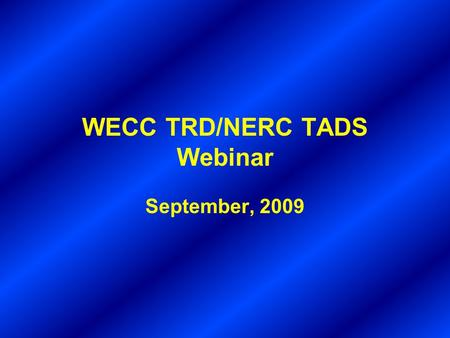 WECC TRD/NERC TADS Webinar September, 2009. WECC TRD and NERC TADS Brian Keel, Salt River Project –TRD and TADS Timelines –How TRD and TADS fit together.