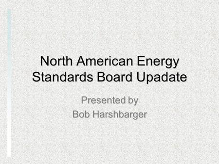 North American Energy Standards Board Upadate Presented by Bob Harshbarger.