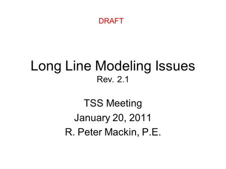 Long Line Modeling Issues Rev. 2.1 TSS Meeting January 20, 2011 R. Peter Mackin, P.E. DRAFT.