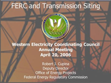 Office of Energy Projects 1 FERC and Transmission Siting Robert J. Cupina Deputy Director Office of Energy Projects Federal Energy Regulatory Commission.