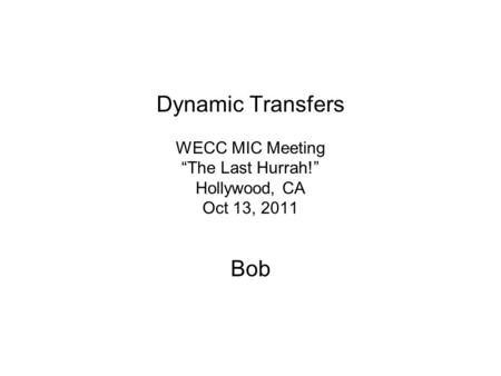 Dynamic Transfers WECC MIC Meeting The Last Hurrah! Hollywood, CA Oct 13, 2011 Bob.