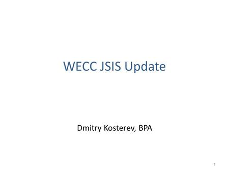 WECC JSIS Update Dmitry Kosterev, BPA 1. January 15-17, 2012 Meeting WECC JSIS met on January 15-17, 2012 in Tempe, AZ 2.