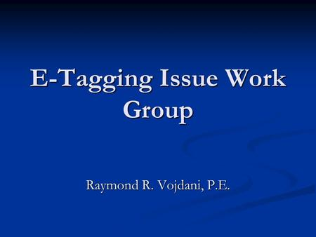 E-Tagging Issue Work Group Raymond R. Vojdani, P.E.