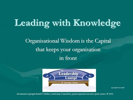Leading with Knowledge Organisational Wisdom is the Capital that keeps your organisation in front Last edit:07-Nov-2010 All material copyright Rudolf P.