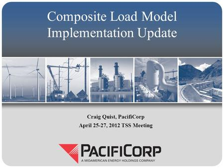 Composite Load Model Implementation Update Craig Quist, PacifiCorp April 25-27, 2012 TSS Meeting.