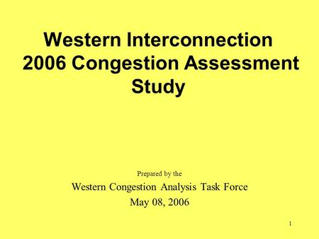 1 Western Interconnection 2006 Congestion Assessment Study Prepared by the Western Congestion Analysis Task Force May 08, 2006.