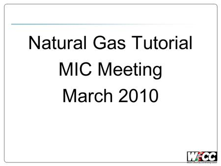 Natural Gas Tutorial MIC Meeting March 2010. Discussion Topics Analogies. Electric vs. Gas day. Trading & Scheduling. Operating Constraints.