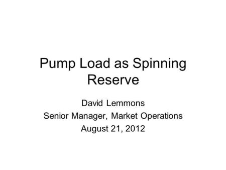 Pump Load as Spinning Reserve David Lemmons Senior Manager, Market Operations August 21, 2012.