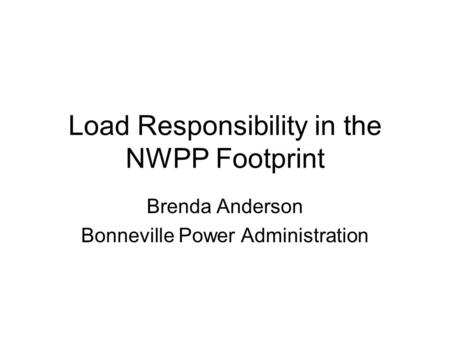 Load Responsibility in the NWPP Footprint Brenda Anderson Bonneville Power Administration.
