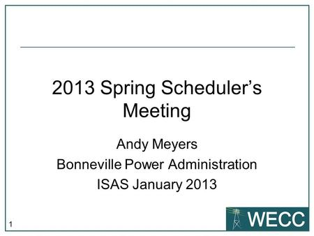 1 2013 Spring Schedulers Meeting Andy Meyers Bonneville Power Administration ISAS January 2013.