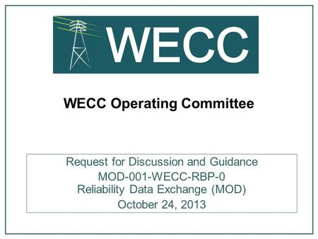 WECC Operating Committee Request for Discussion and Guidance MOD-001-WECC-RBP-0 Reliability Data Exchange (MOD) October 24, 2013.