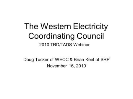 The Western Electricity Coordinating Council Doug Tucker of WECC & Brian Keel of SRP November 16, 2010 2010 TRD/TADS Webinar.
