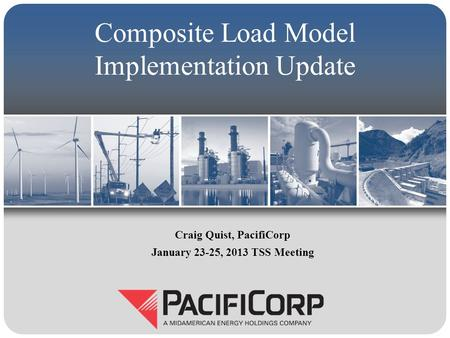 Composite Load Model Implementation Update Craig Quist, PacifiCorp January 23-25, 2013 TSS Meeting.