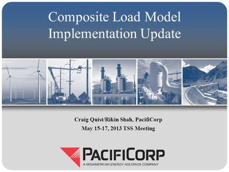 Composite Load Model Implementation Update Craig Quist/Rikin Shah, PacifiCorp May 15-17, 2013 TSS Meeting.